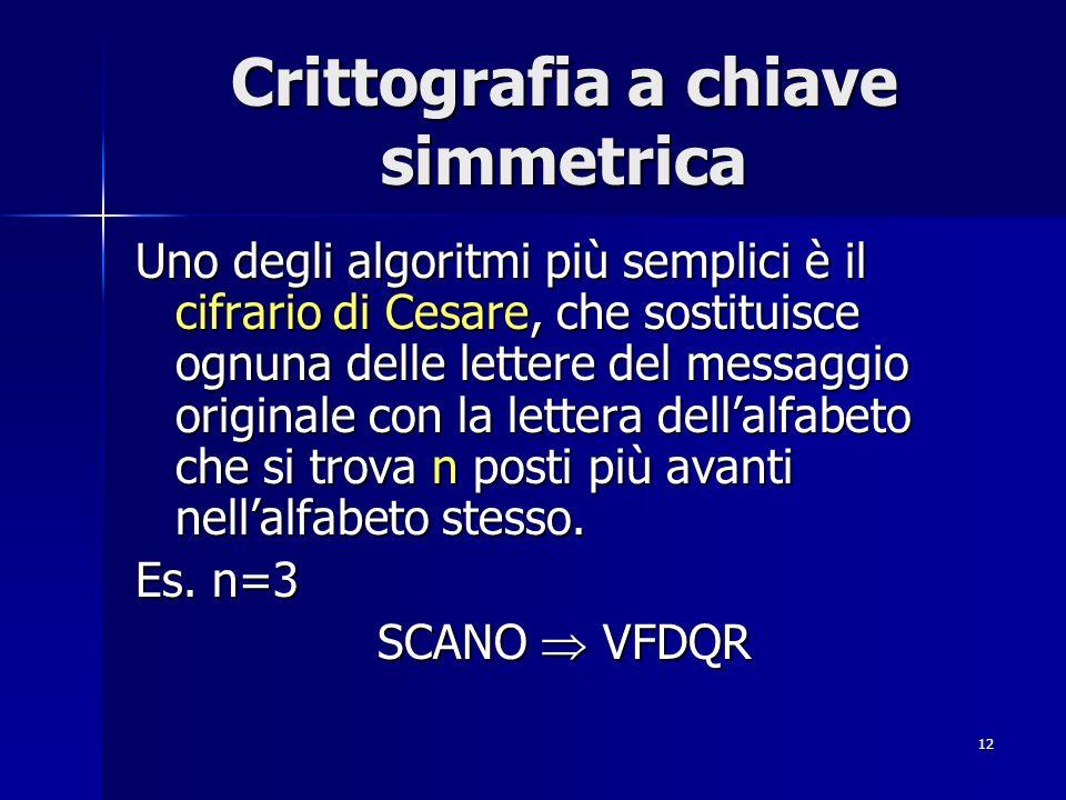 12 Crittografia a chiave simmetrica Uno degli algoritmi più semplici è il cifrario di Cesare, che sostituisce ognuna delle lettere del messaggio origi