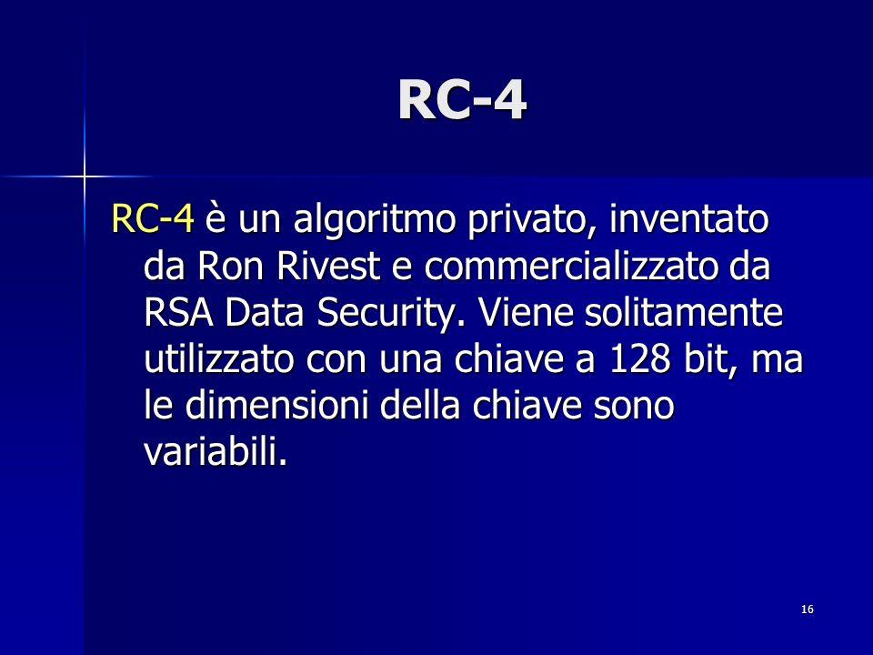 16 RC-4 RC-4 è un algoritmo privato, inventato da Ron Rivest e commercializzato da RSA Data Security. Viene solitamente utilizzato con una chiave a 12