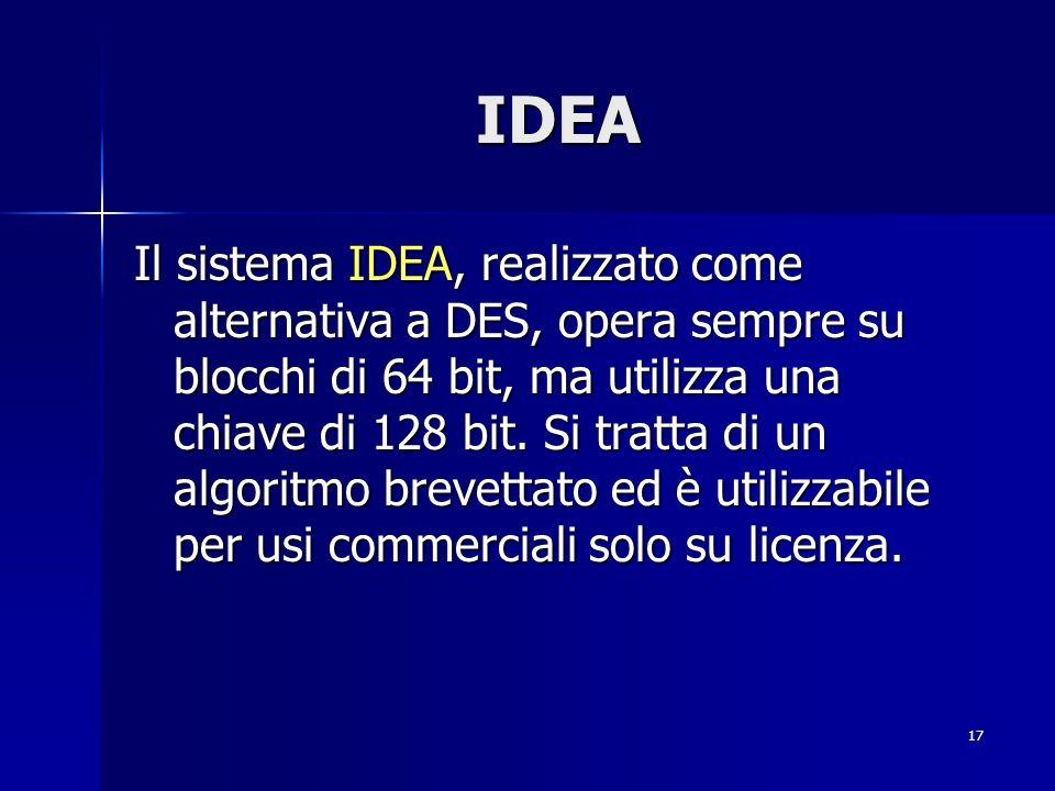 17 IDEA Il sistema IDEA, realizzato come alternativa a DES, opera sempre su blocchi di 64 bit, ma utilizza una chiave di 128 bit. Si tratta di un algo