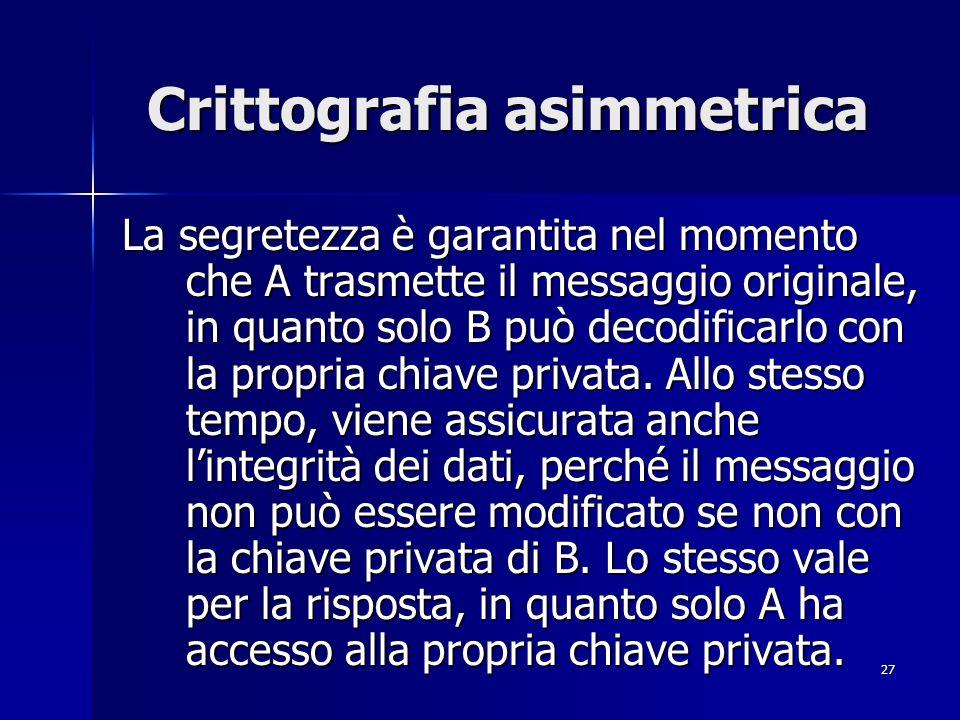 27 Crittografia asimmetrica La segretezza è garantita nel momento che A trasmette il messaggio originale, in quanto solo B può decodificarlo con la pr