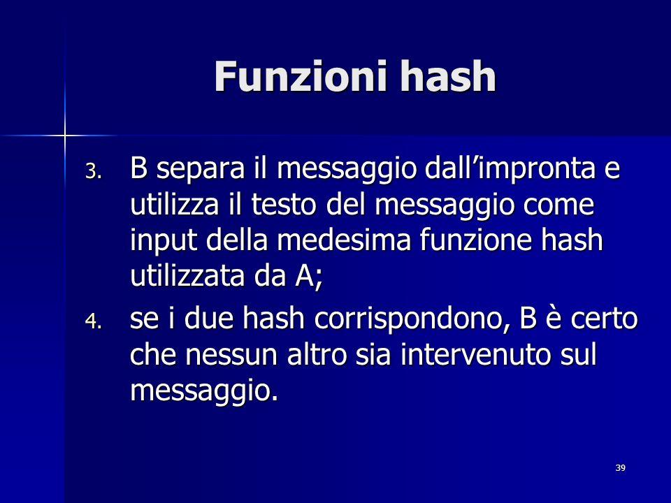 39 Funzioni hash 3. B separa il messaggio dallimpronta e utilizza il testo del messaggio come input della medesima funzione hash utilizzata da A; 4. s