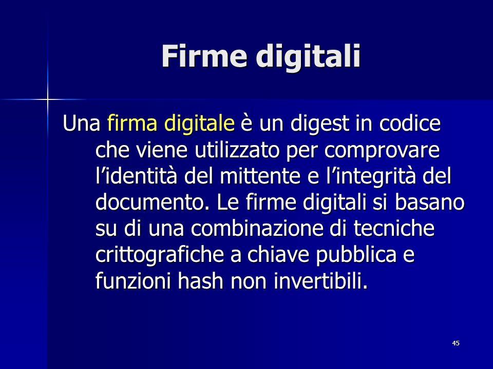 45 Firme digitali Una firma digitale è un digest in codice che viene utilizzato per comprovare lidentità del mittente e lintegrità del documento. Le f