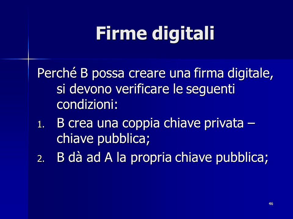 46 Firme digitali Perché B possa creare una firma digitale, si devono verificare le seguenti condizioni: 1. B crea una coppia chiave privata – chiave