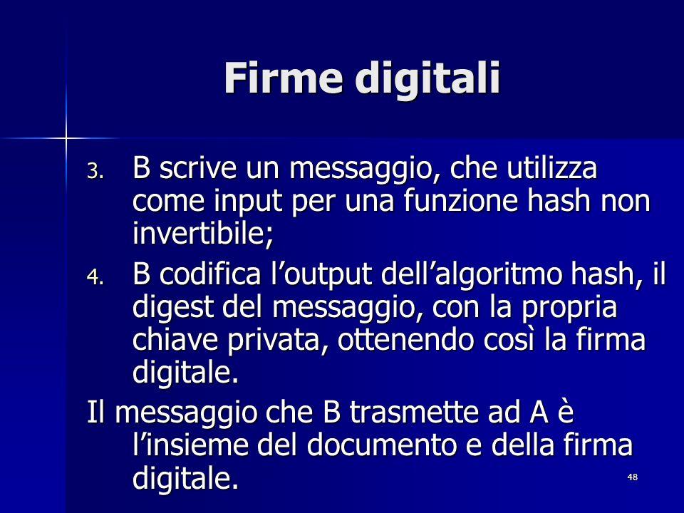 48 Firme digitali 3. B scrive un messaggio, che utilizza come input per una funzione hash non invertibile; 4. B codifica loutput dellalgoritmo hash, i