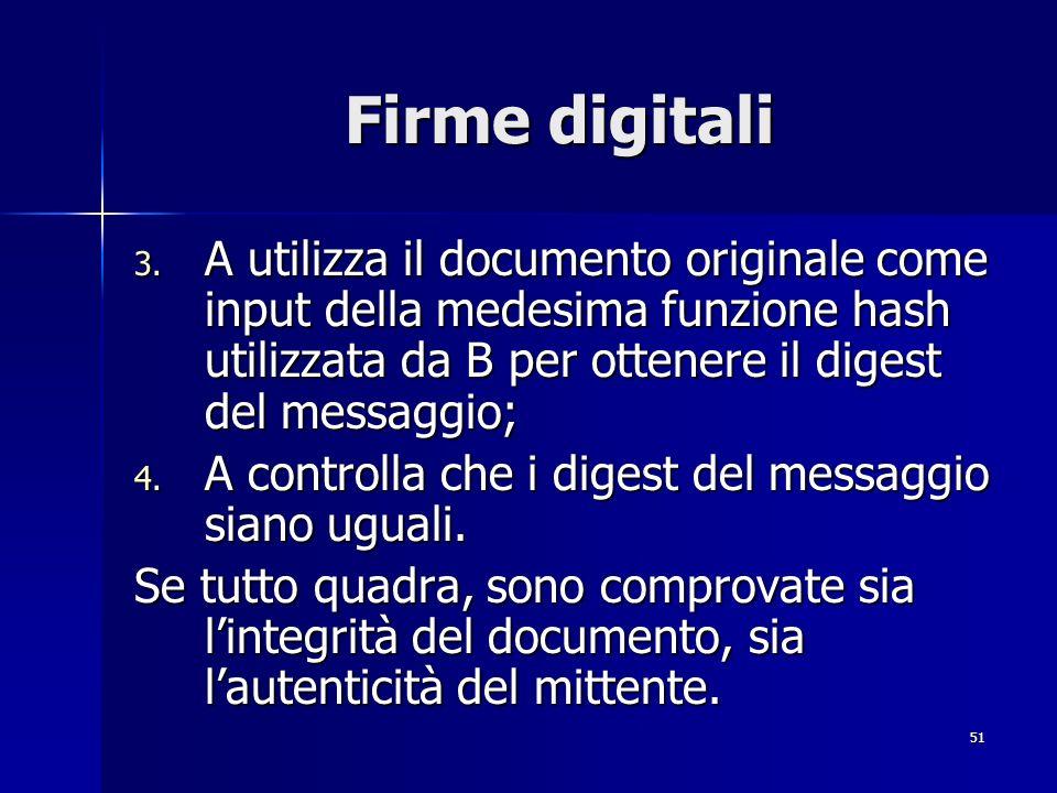 51 Firme digitali 3. A utilizza il documento originale come input della medesima funzione hash utilizzata da B per ottenere il digest del messaggio; 4