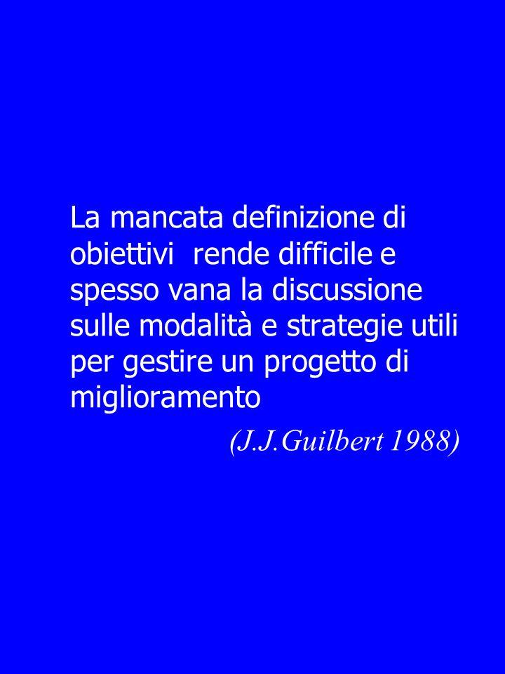 La mancata definizione di obiettivi rende difficile e spesso vana la discussione sulle modalità e strategie utili per gestire un progetto di miglioramento (J.J.Guilbert 1988)