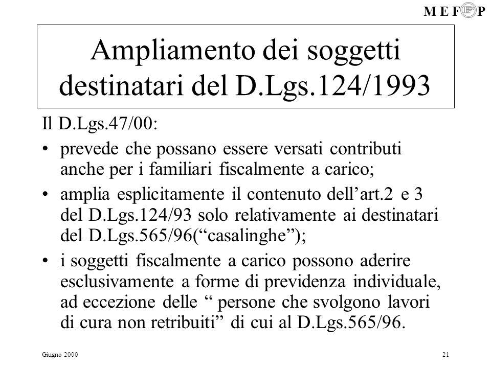 M E F P Giugno 200021 Ampliamento dei soggetti destinatari del D.Lgs.124/1993 Il D.Lgs.47/00: prevede che possano essere versati contributi anche per