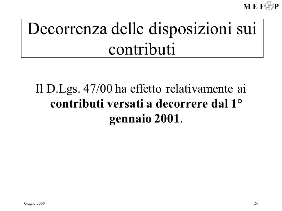 M E F P Giugno 200026 Decorrenza delle disposizioni sui contributi Il D.Lgs. 47/00 ha effetto relativamente ai contributi versati a decorrere dal 1° g