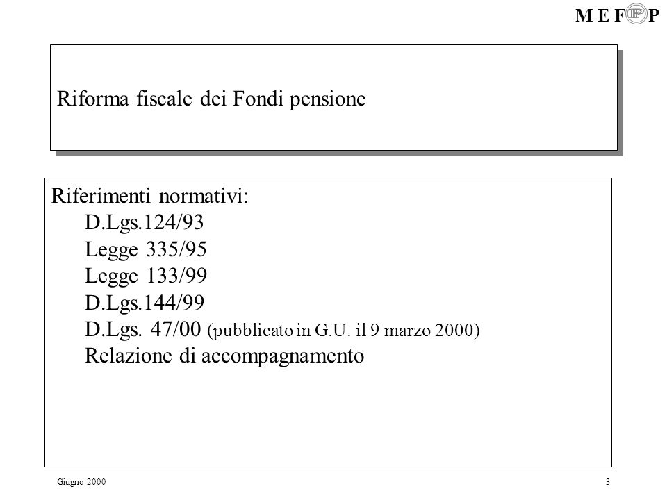 M E F P Giugno 20003 Riforma fiscale dei Fondi pensione Riferimenti normativi: D.Lgs.124/93 Legge 335/95 Legge 133/99 D.Lgs.144/99 D.Lgs. 47/00 (pubbl