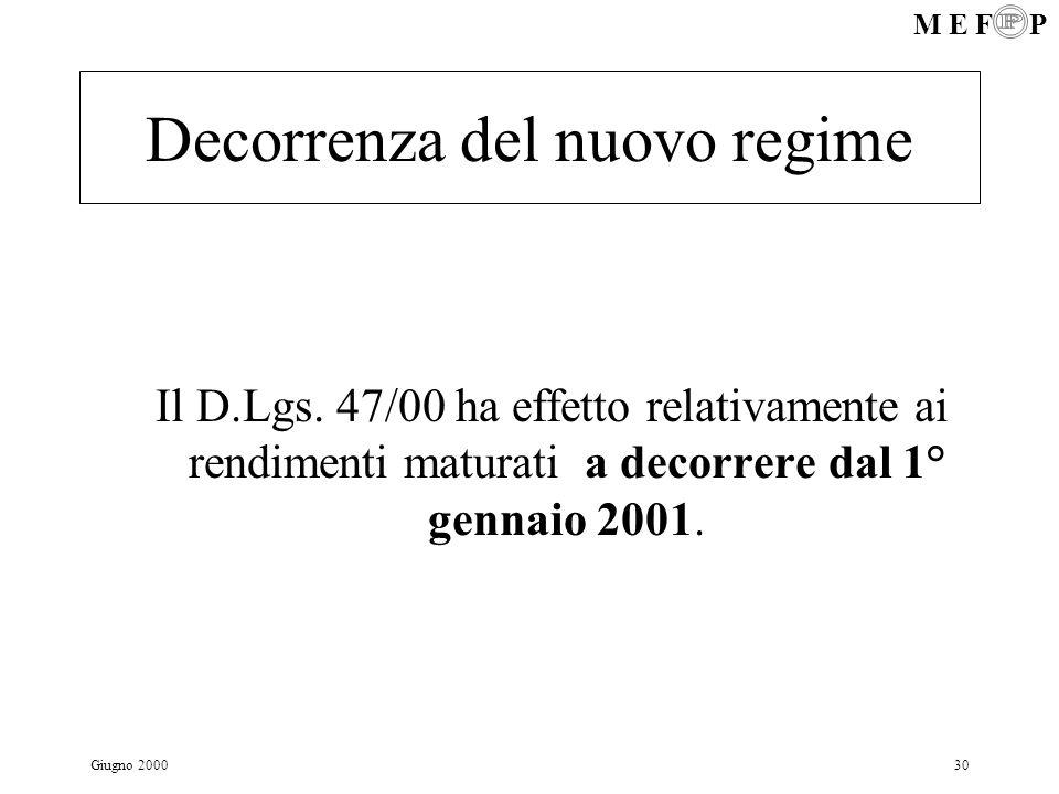 M E F P Giugno 200030 Decorrenza del nuovo regime Il D.Lgs. 47/00 ha effetto relativamente ai rendimenti maturati a decorrere dal 1° gennaio 2001.