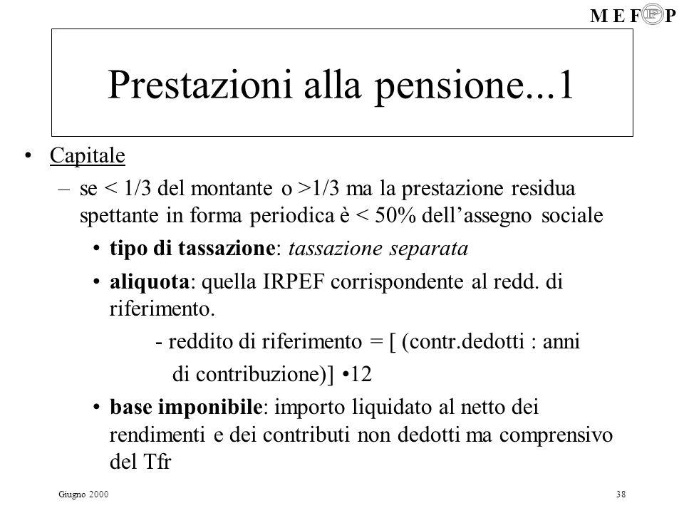 M E F P Giugno 200038 Prestazioni alla pensione...1 Capitale –se 1/3 ma la prestazione residua spettante in forma periodica è < 50% dellassegno social