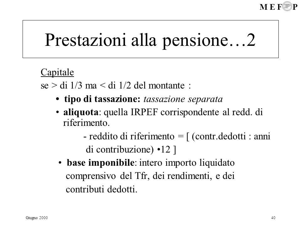 M E F P Giugno 200040 Prestazioni alla pensione…2 Capitale se > di 1/3 ma < di 1/2 del montante : tipo di tassazione: tassazione separata aliquota: qu