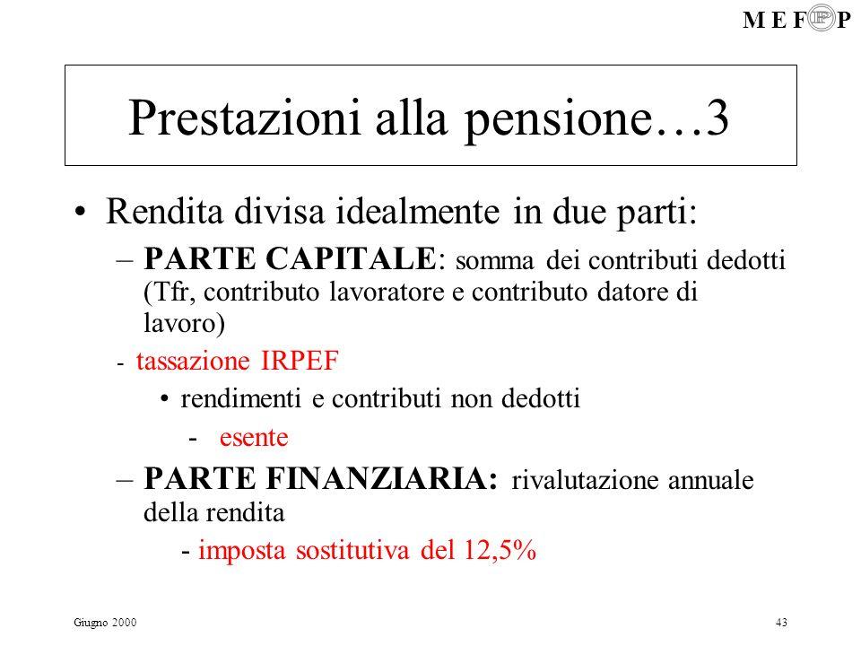 M E F P Giugno 200043 Prestazioni alla pensione…3 Rendita divisa idealmente in due parti: –PARTE CAPITALE: somma dei contributi dedotti (Tfr, contribu