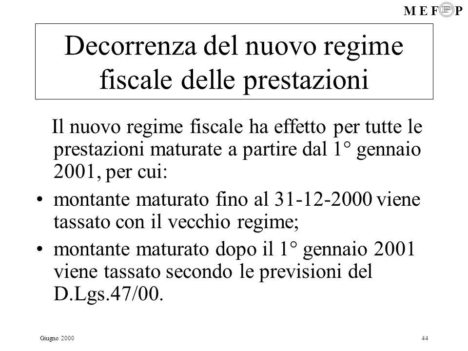 M E F P Giugno 200044 Decorrenza del nuovo regime fiscale delle prestazioni Il nuovo regime fiscale ha effetto per tutte le prestazioni maturate a par