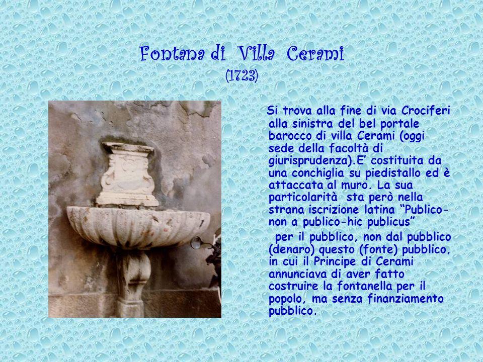 Fontana di Villa Cerami (1723) Si trova alla fine di via Crociferi alla sinistra del bel portale barocco di villa Cerami (oggi sede della facoltà di g