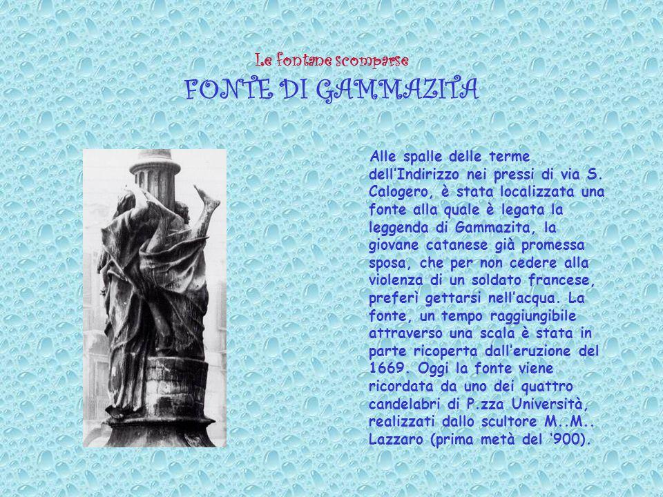 Le fontane scomparse FONTE DI GAMMAZITA Alle spalle delle terme dellIndirizzo nei pressi di via S. Calogero, è stata localizzata una fonte alla quale