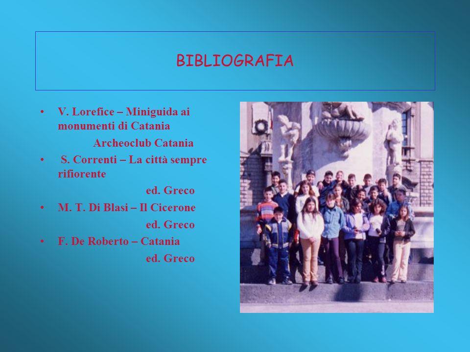 BIBLIOGRAFIA V. Lorefice – Miniguida ai monumenti di Catania Archeoclub Catania S. Correnti – La città sempre rifiorente ed. Greco M. T. Di Blasi – Il