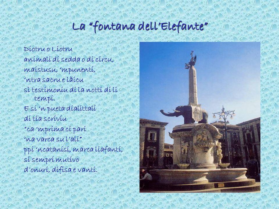 La fontana dellElefante Diotru o Liotru animali di sedda o di circu, maistusu, mpunenti, ntra sacru e làicu sì testimoniu di la notti di li tempi. E s