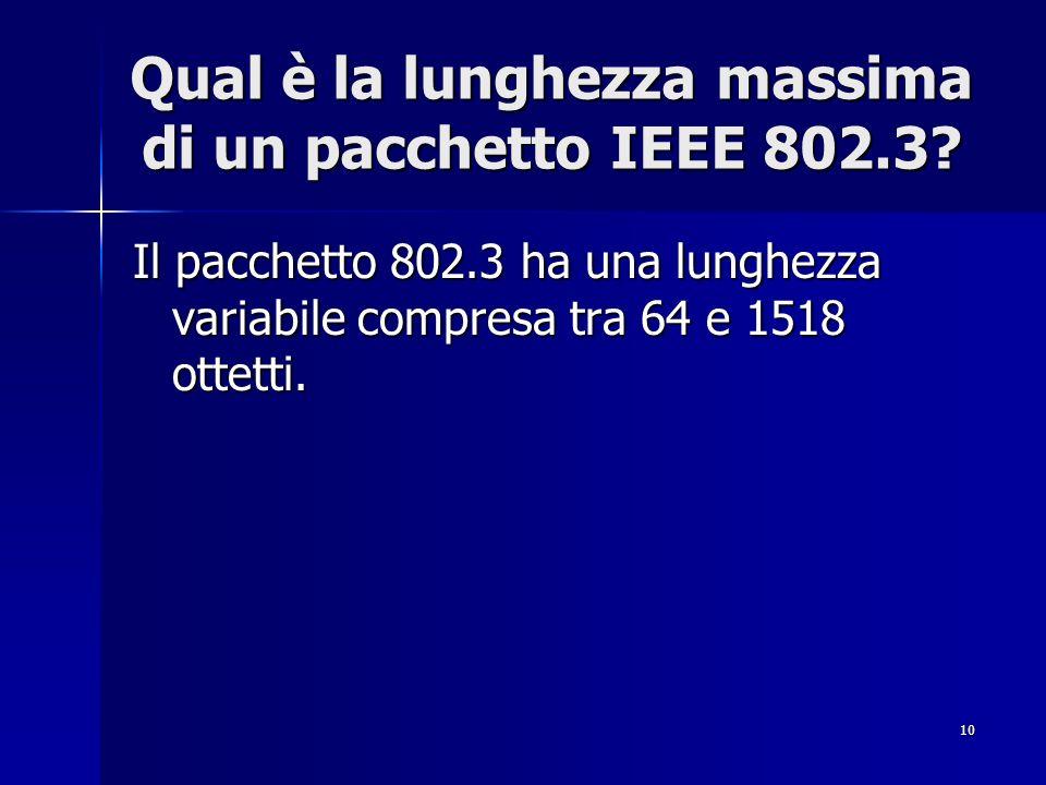 10 Qual è la lunghezza massima di un pacchetto IEEE 802.3? Il pacchetto 802.3 ha una lunghezza variabile compresa tra 64 e 1518 ottetti.