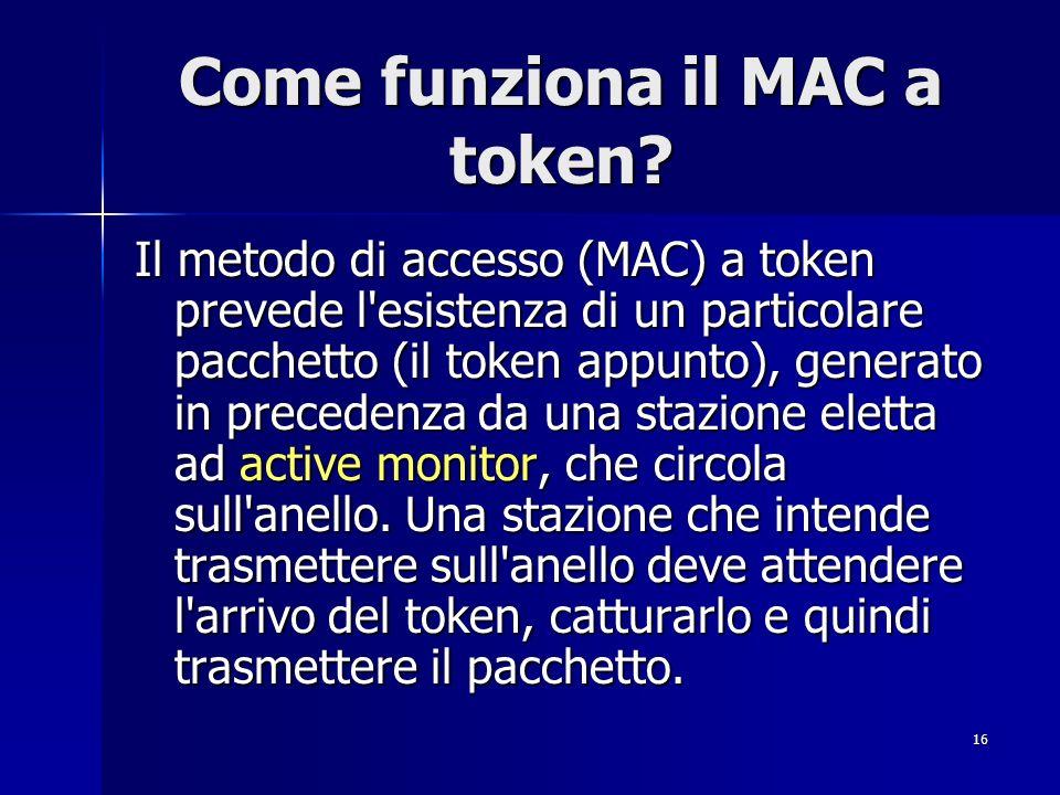 16 Come funziona il MAC a token? Il metodo di accesso (MAC) a token prevede l'esistenza di un particolare pacchetto (il token appunto), generato in pr