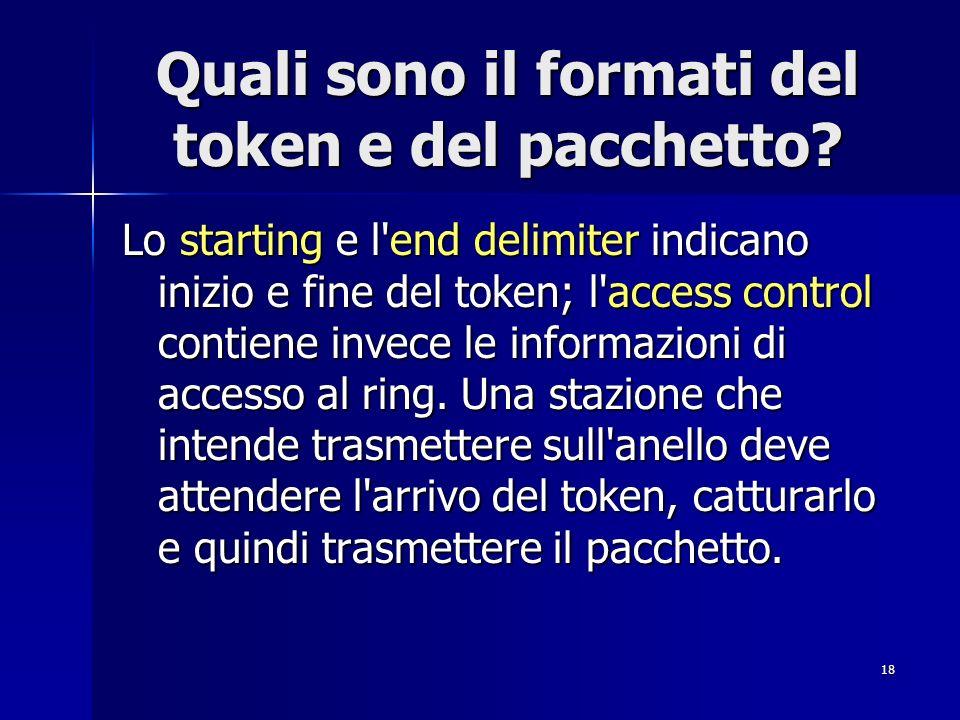18 Quali sono il formati del token e del pacchetto? Lo starting e l'end delimiter indicano inizio e fine del token; l'access control contiene invece l