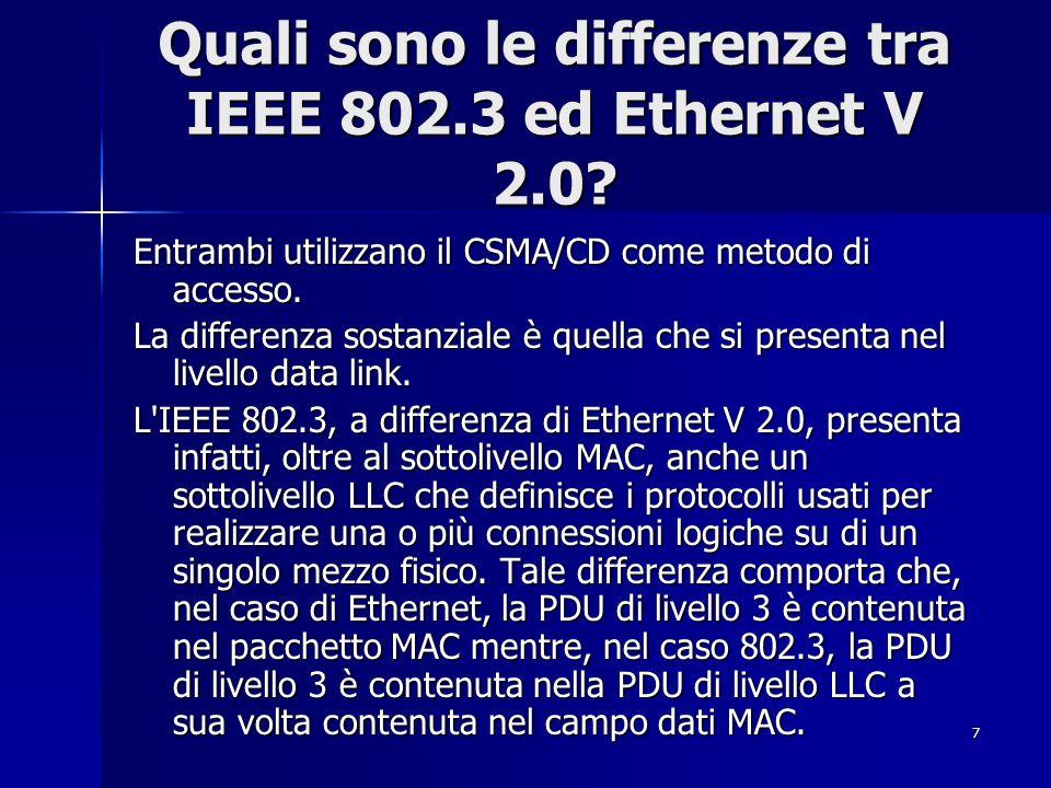 7 Quali sono le differenze tra IEEE 802.3 ed Ethernet V 2.0? Entrambi utilizzano il CSMA/CD come metodo di accesso. La differenza sostanziale è quella