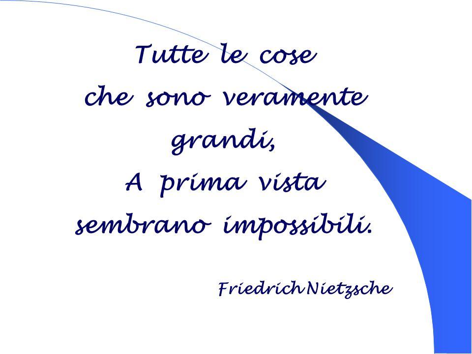 Tutte le cose che sono veramente grandi, A prima vista sembrano impossibili. Friedrich Nietzsche