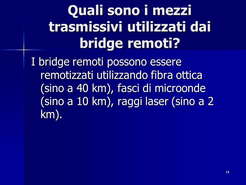 14 Quali sono i mezzi trasmissivi utilizzati dai bridge remoti? I bridge remoti possono essere remotizzati utilizzando fibra ottica (sino a 40 km), fa