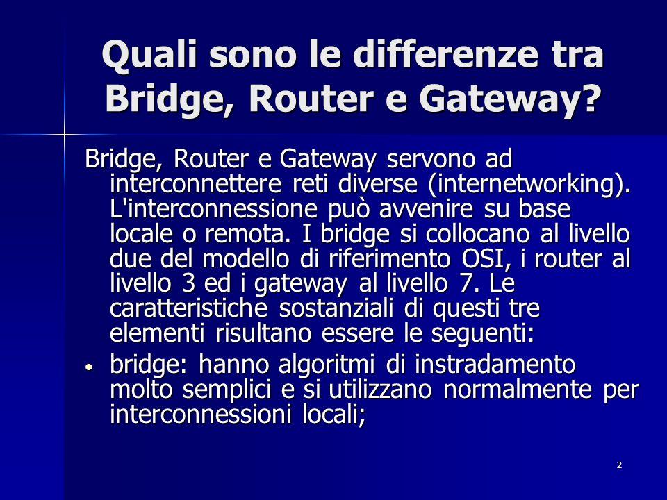 2 Quali sono le differenze tra Bridge, Router e Gateway? Bridge, Router e Gateway servono ad interconnettere reti diverse (internetworking). L'interco