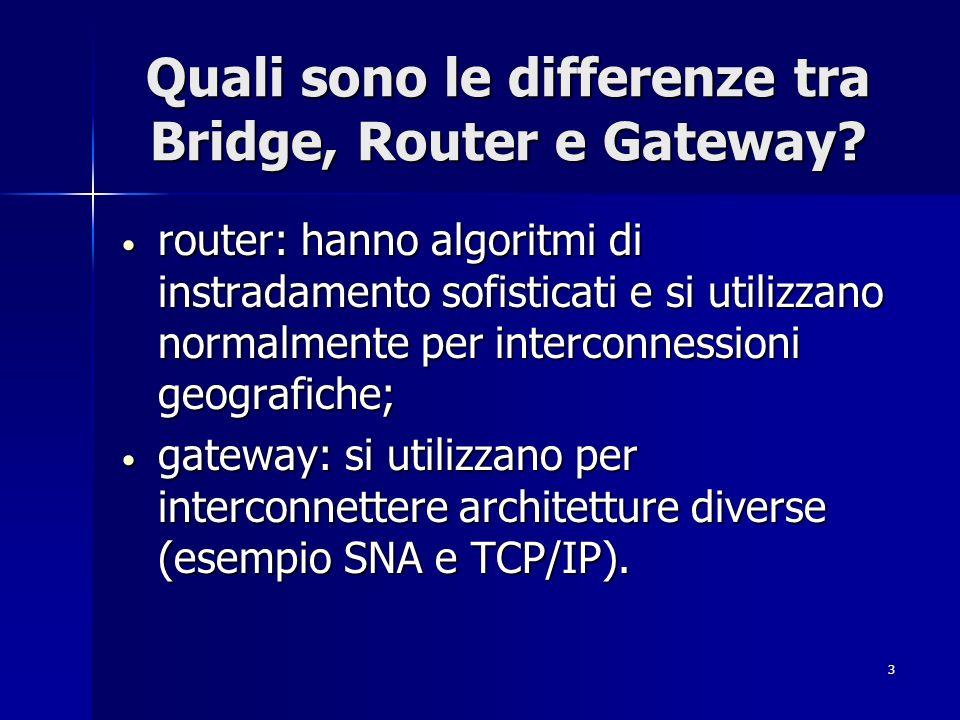 3 Quali sono le differenze tra Bridge, Router e Gateway? router: hanno algoritmi di instradamento sofisticati e si utilizzano normalmente per intercon