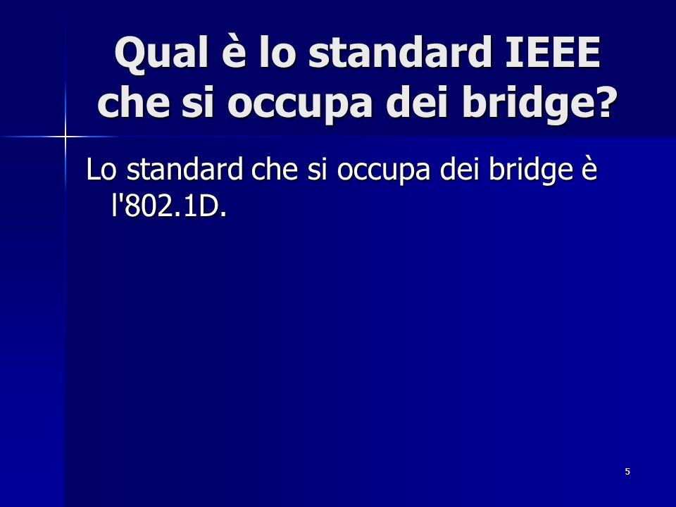 5 Qual è lo standard IEEE che si occupa dei bridge? Lo standard che si occupa dei bridge è l'802.1D.