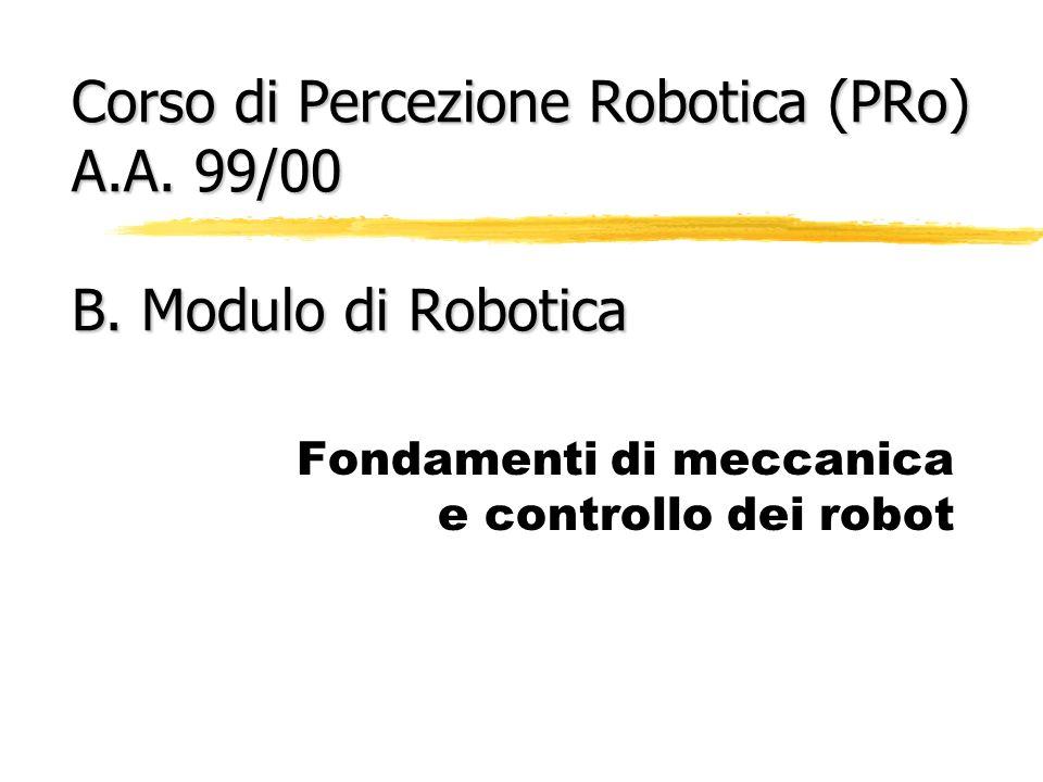 Sommario della lezione zIntroduzione alla meccanica dei robot zcinematica di un braccio robotico yproblemi di cinematica diretta e inversa ydefinizione di spazio dei giunti e spazio cartesiano ymatrici di trasformazione zprincipi fondamentali del calcolo delle traiettorie e del controllo dei robot zun esempio: il linguaggio VAL II di programmazione del robot PUMA 562 Riferimenti bibliografici: Fu, Gonzalez, Lee, Robotica, McGraw-Hill