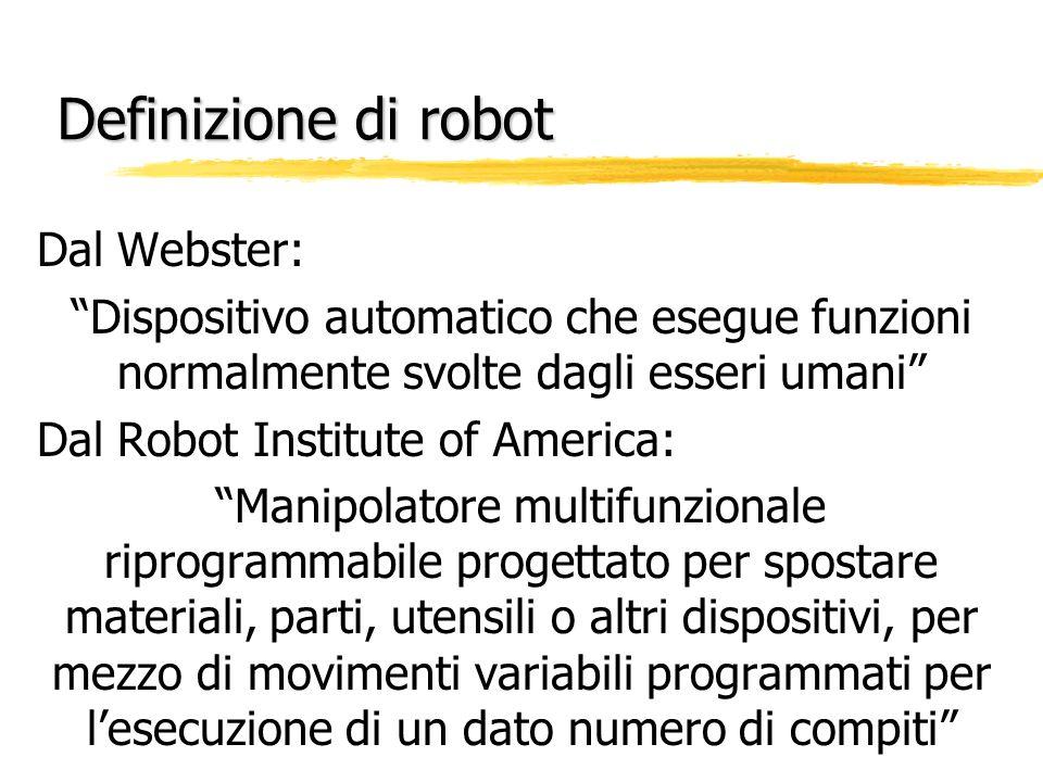 Definizione di robot Dal Webster: Dispositivo automatico che esegue funzioni normalmente svolte dagli esseri umani Dal Robot Institute of America: Man