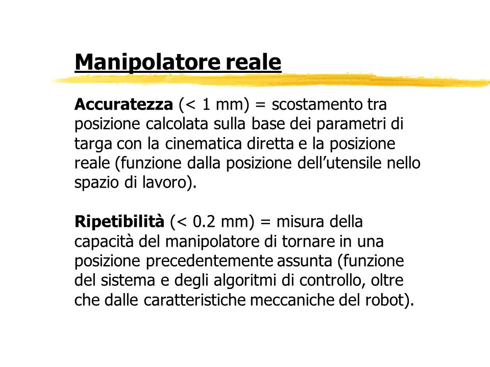 Manipolatore reale Accuratezza (< 1 mm) = scostamento tra posizione calcolata sulla base dei parametri di targa con la cinematica diretta e la posizio
