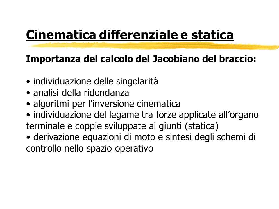 Cinematica differenziale e statica Importanza del calcolo del Jacobiano del braccio: individuazione delle singolarità analisi della ridondanza algorit