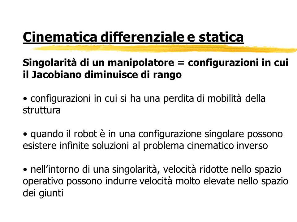 Cinematica differenziale e statica Singolarità di un manipolatore = configurazioni in cui il Jacobiano diminuisce di rango configurazioni in cui si ha