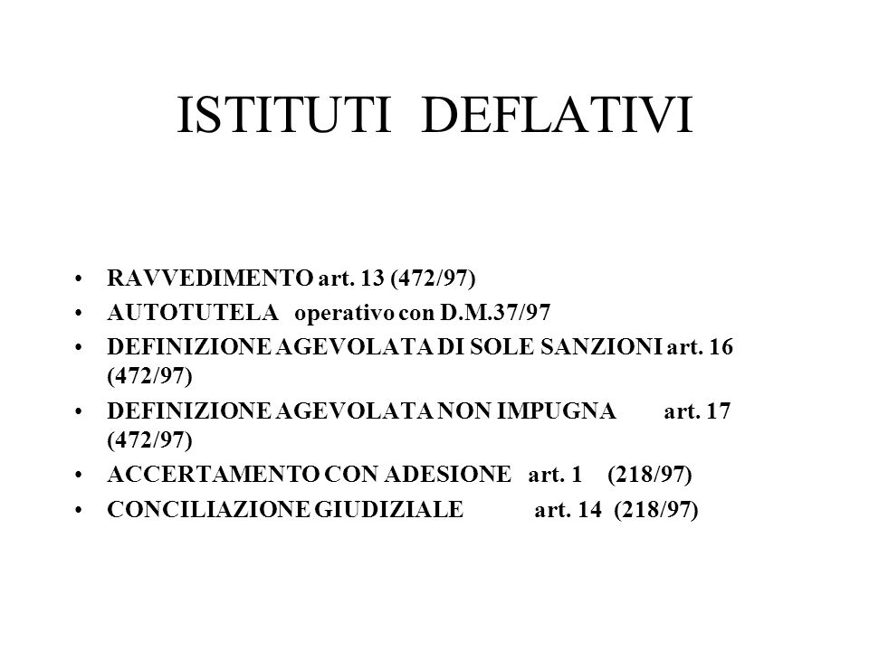 ISTITUTI DEFLATIVI RAVVEDIMENTO art. 13 (472/97) AUTOTUTELA operativo con D.M.37/97 DEFINIZIONE AGEVOLATA DI SOLE SANZIONI art. 16 (472/97) DEFINIZION