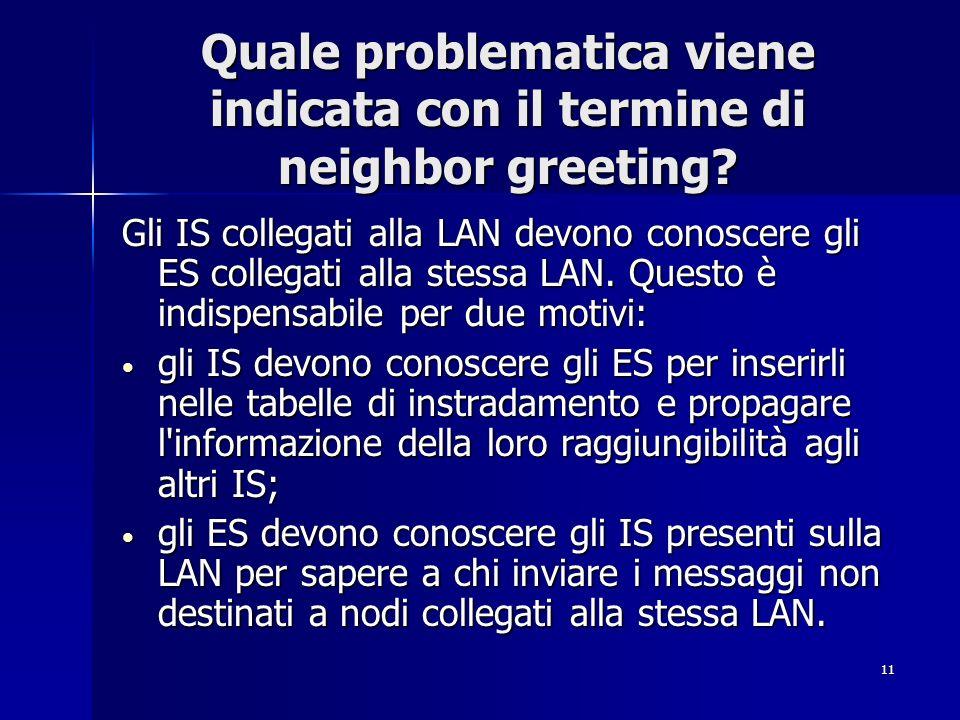11 Quale problematica viene indicata con il termine di neighbor greeting? Gli IS collegati alla LAN devono conoscere gli ES collegati alla stessa LAN.