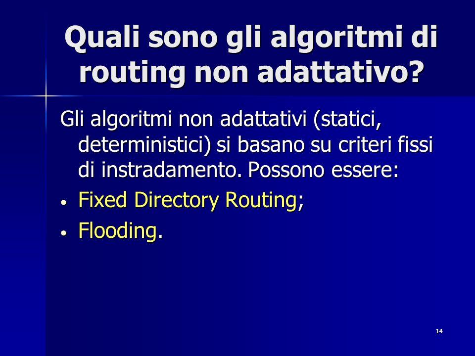14 Quali sono gli algoritmi di routing non adattativo? Gli algoritmi non adattativi (statici, deterministici) si basano su criteri fissi di instradame