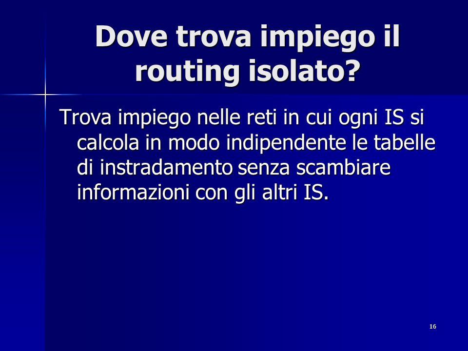 16 Dove trova impiego il routing isolato? Trova impiego nelle reti in cui ogni IS si calcola in modo indipendente le tabelle di instradamento senza sc