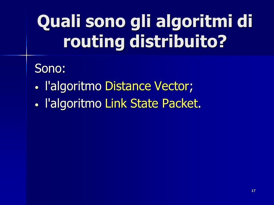 17 Quali sono gli algoritmi di routing distribuito? Sono: l'algoritmo Distance Vector; l'algoritmo Distance Vector; l'algoritmo Link State Packet. l'a