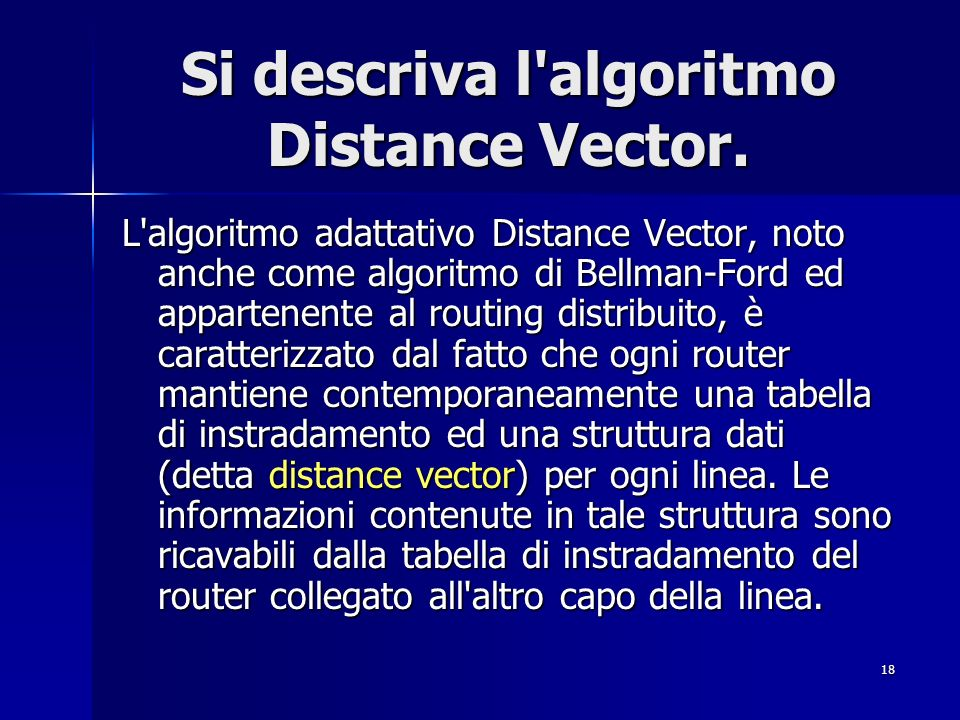 18 Si descriva l'algoritmo Distance Vector. L'algoritmo adattativo Distance Vector, noto anche come algoritmo di Bellman-Ford ed appartenente al routi