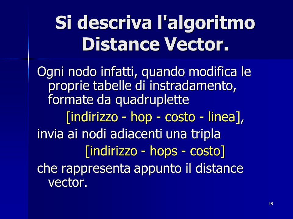 19 Si descriva l'algoritmo Distance Vector. Ogni nodo infatti, quando modifica le proprie tabelle di instradamento, formate da quadruplette [indirizzo