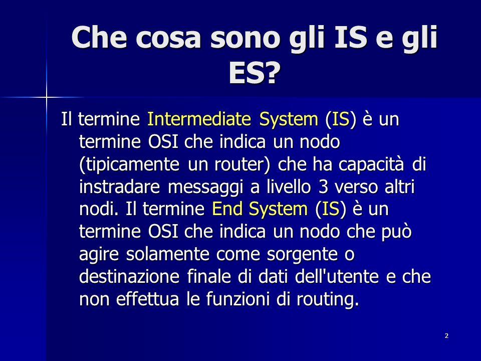 2 Che cosa sono gli IS e gli ES? Il termine Intermediate System (IS) è un termine OSI che indica un nodo (tipicamente un router) che ha capacità di in