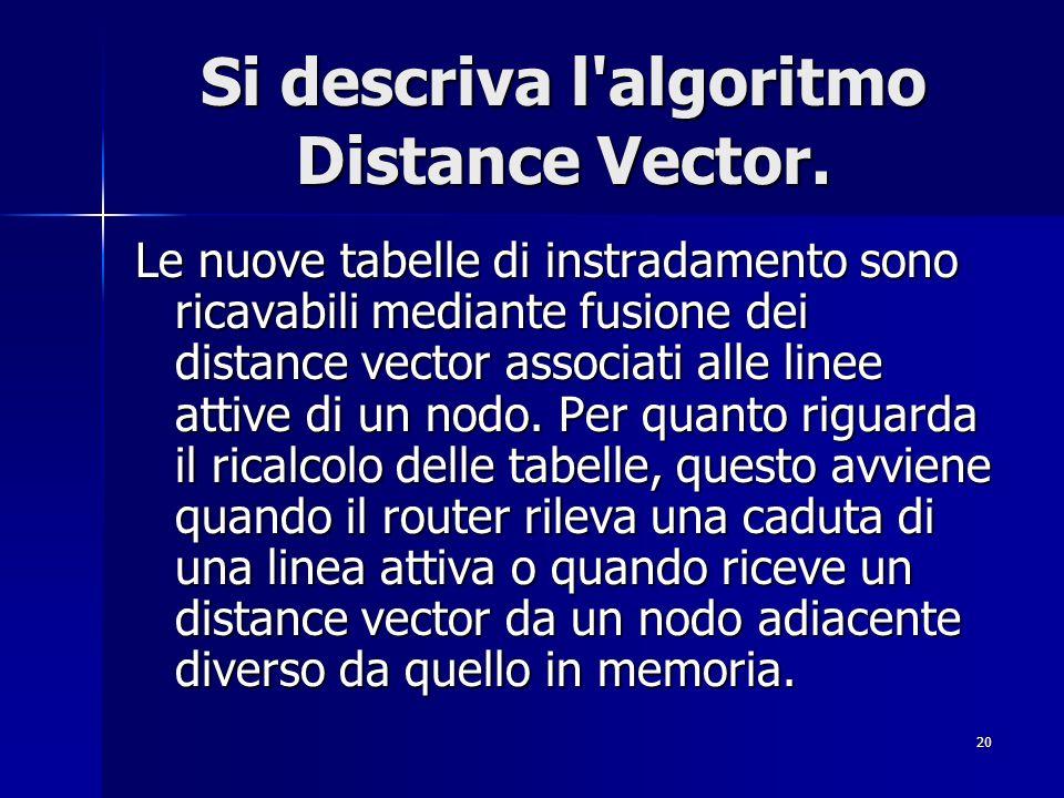 20 Si descriva l'algoritmo Distance Vector. Le nuove tabelle di instradamento sono ricavabili mediante fusione dei distance vector associati alle line
