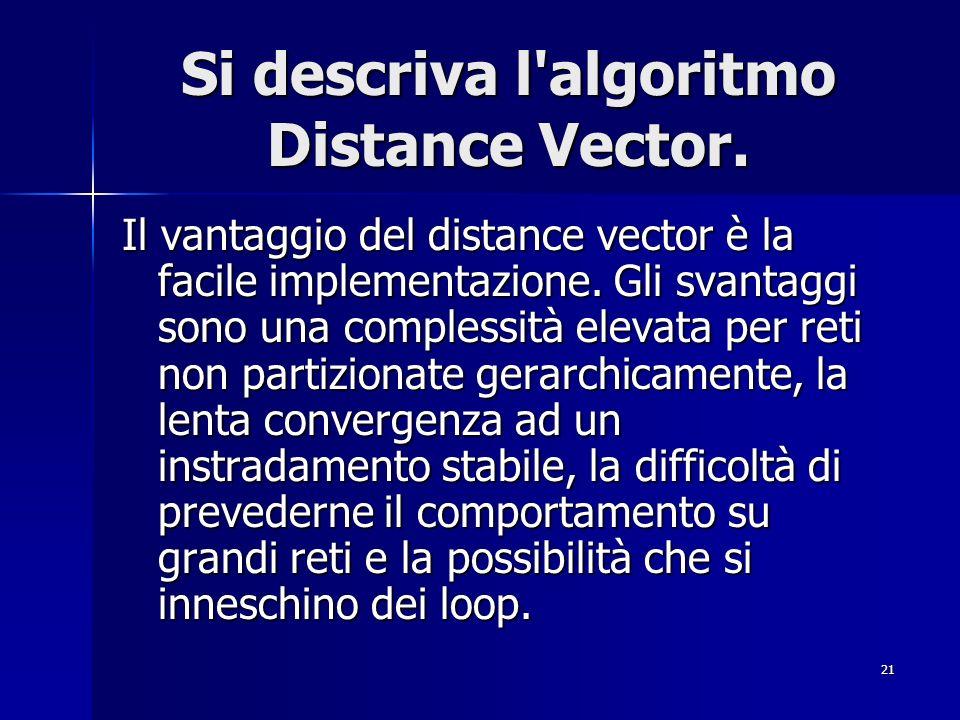 21 Si descriva l'algoritmo Distance Vector. Il vantaggio del distance vector è la facile implementazione. Gli svantaggi sono una complessità elevata p