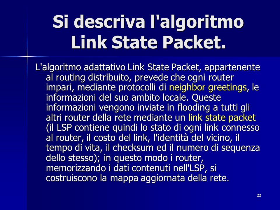 22 Si descriva l'algoritmo Link State Packet. L'algoritmo adattativo Link State Packet, appartenente al routing distribuito, prevede che ogni router i