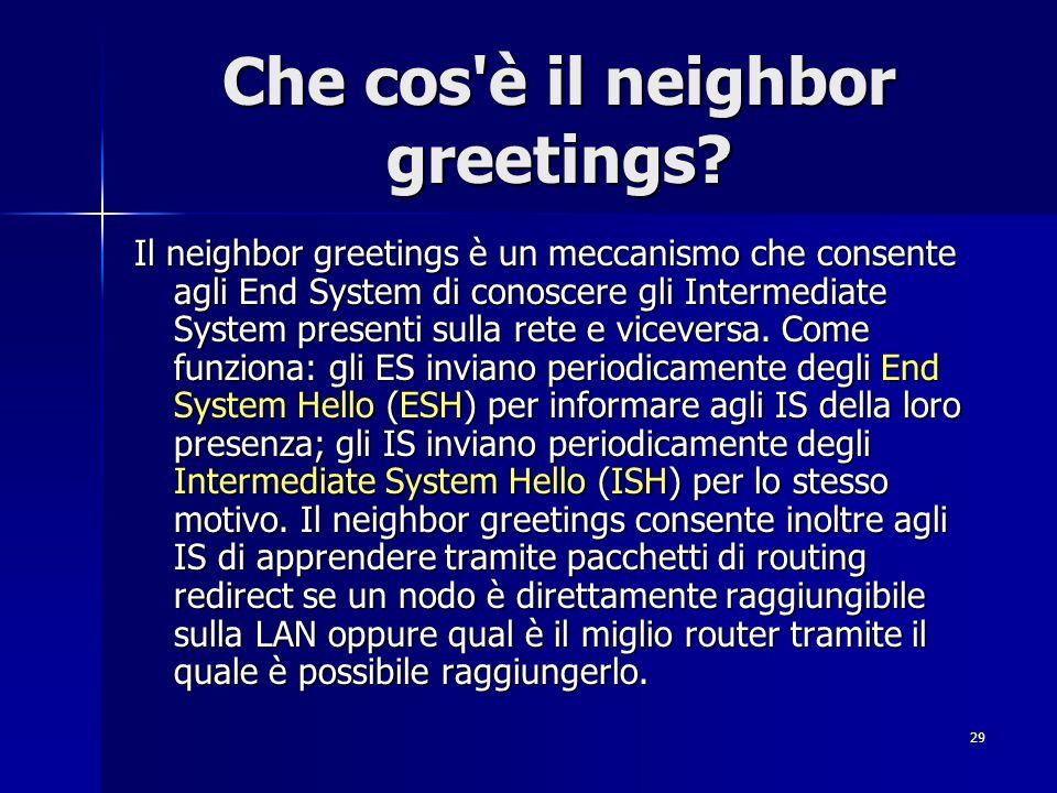 29 Che cos'è il neighbor greetings? Il neighbor greetings è un meccanismo che consente agli End System di conoscere gli Intermediate System presenti s