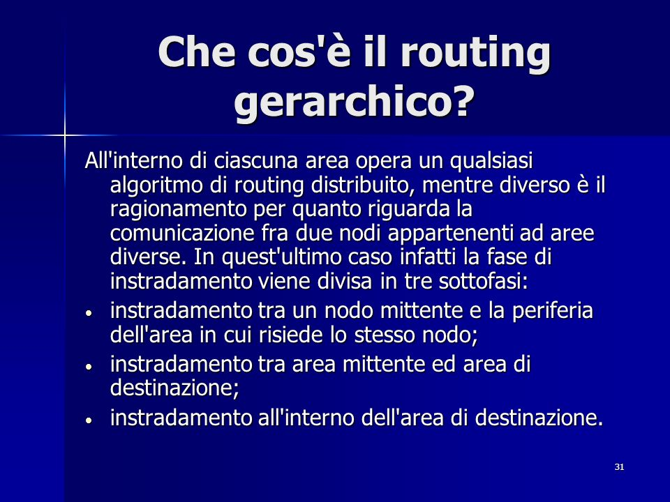 31 Che cos'è il routing gerarchico? All'interno di ciascuna area opera un qualsiasi algoritmo di routing distribuito, mentre diverso è il ragionamento