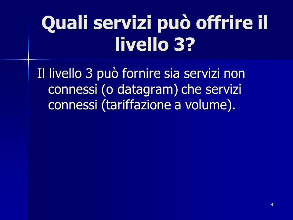 4 Quali servizi può offrire il livello 3? Il livello 3 può fornire sia servizi non connessi (o datagram) che servizi connessi (tariffazione a volume).